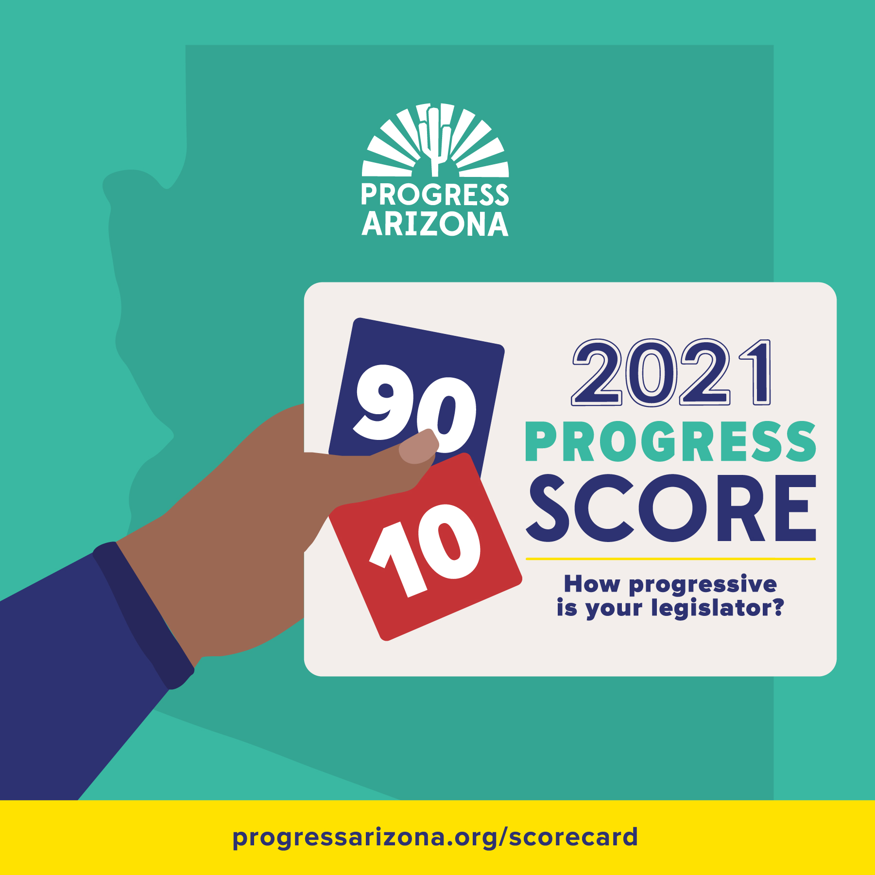 Teal outline of the shape of Arizona with a hand holding a paper that reads 2021 Progress Score, how progressive is your legislator? Red block with the score of 10 and purple block with the score of 90. Yellow banner at the bottom reading ProgressArizona.org/Scorecard.